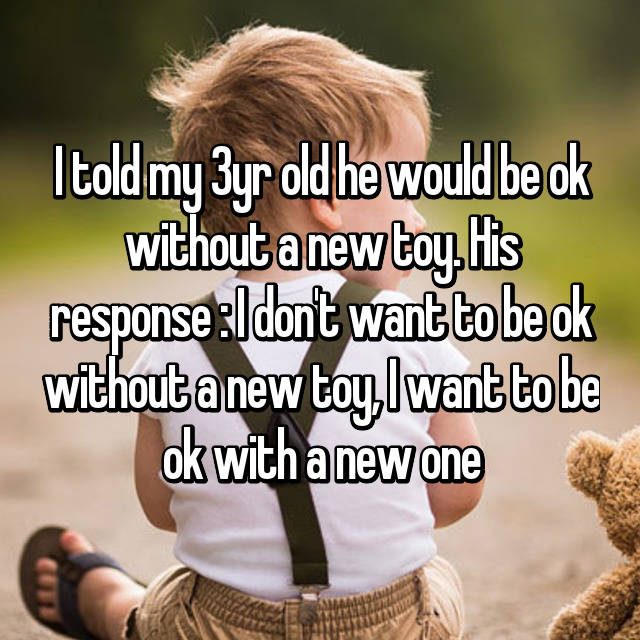 I told my 3yr old he would be ok without a new toy. His response : I don't want to be ok without a new toy, I want to be ok with a new one