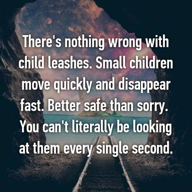 There's nothing wrong with child leashes. Small children move quickly and disappear fast. Better safe than sorry.  You can't literally be looking at them every single second.