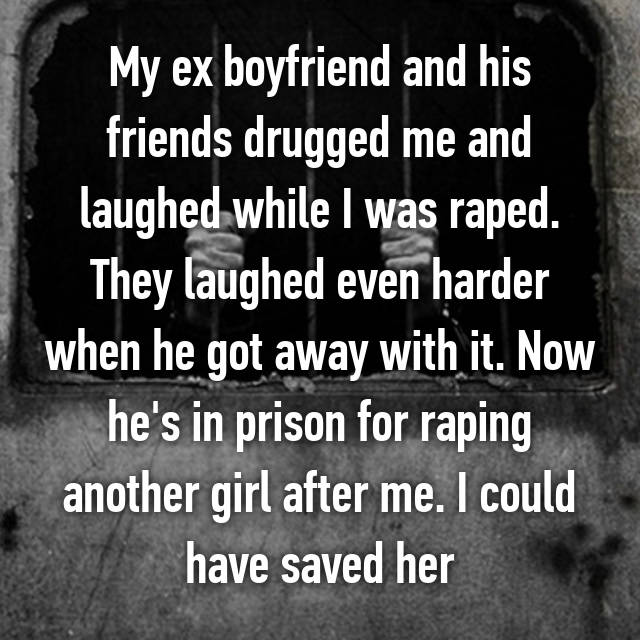 My ex boyfriend and his friends drugged me and laughed while I was raped. They laughed even harder when he got away with it. Now he's in prison for raping another girl after me. I could have saved her