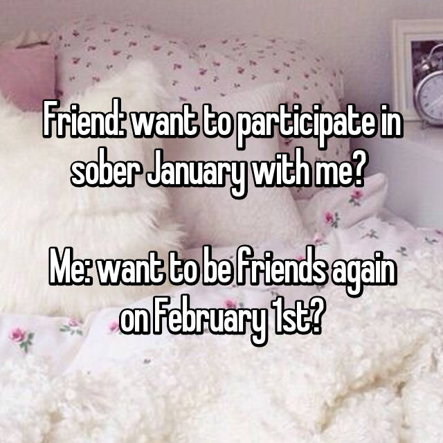 Friend: want to participate in sober January with me?   Me: want to be friends again on February 1st?