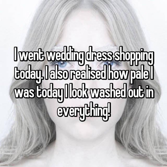 I went wedding dress shopping today. I also realised how pale I was today I look washed out in everything!