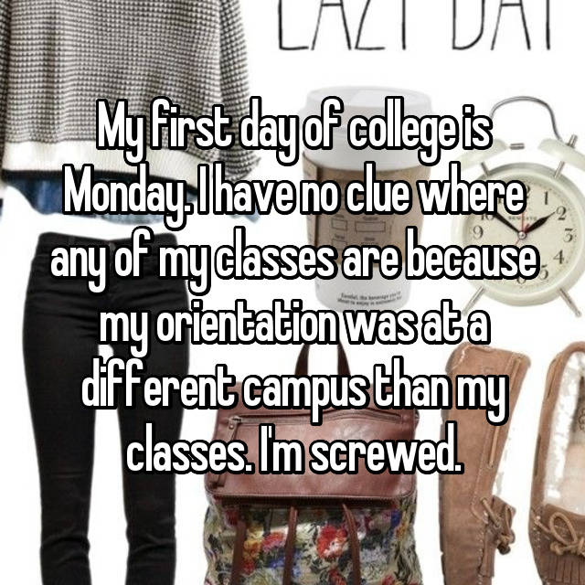 My first day of college is Monday. I have no clue where any of my classes are because my orientation was at a different campus than my classes. I'm screwed.