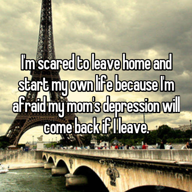 I'm scared to leave home and start my own life because I'm afraid my mom's depression will come back if I leave.