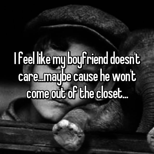 I feel like my boyfriend doesn't care...maybe cause he won't come out of the closet...