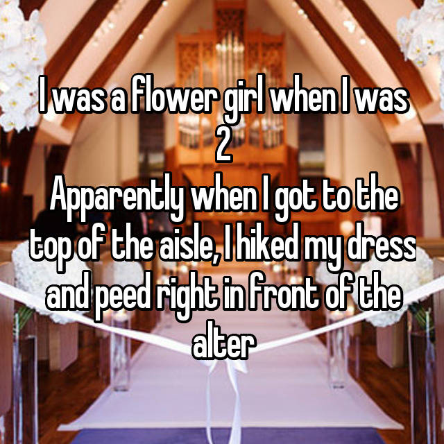 I was a flower girl when I was 2 Apparently when I got to the top of the aisle, I hiked my dress and peed right in front of the alter