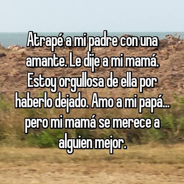 Atrapé a mi padre con una amante. Le dije a mi mamá. Estoy orgullosa de ella por haberlo dejado. Amo a mi papá... pero mi mamá se merece a alguien mejor.
