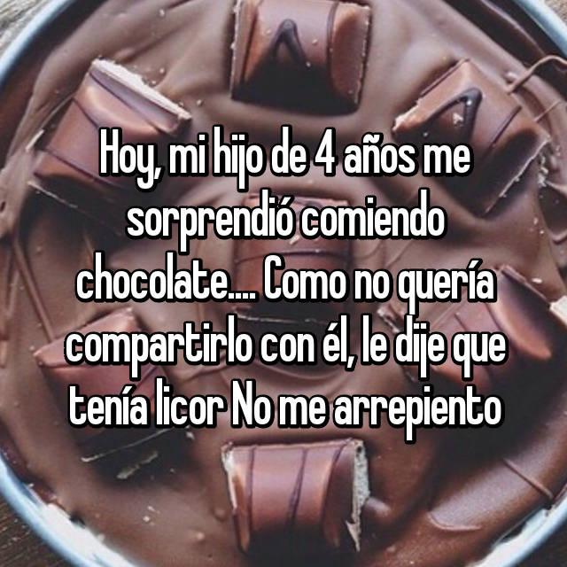 Hoy, mi hijo de 4 años me sorprendió comiendo chocolate.... Como no quería compartirlo con él, le dije que tenía licor No me arrepiento