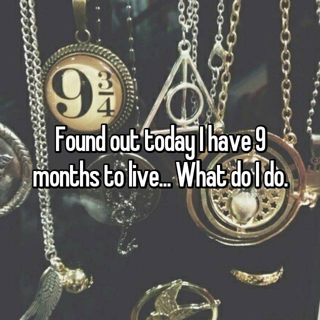 Found out today I have 9 months to live... What do I do.