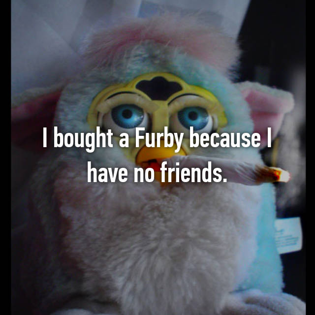 I bought a Furby because I have no friends.