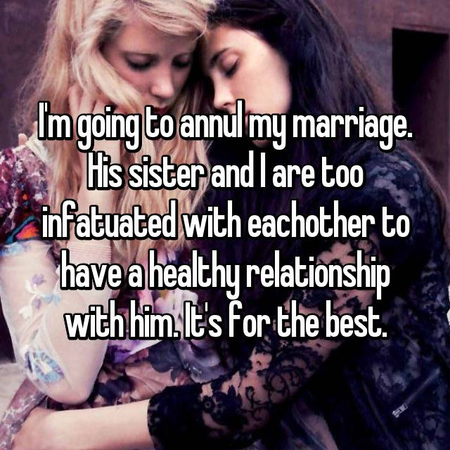 I'm going to annul my marriage. His sister and I are too infatuated with eachother to have a healthy relationship with him. It's for the best.