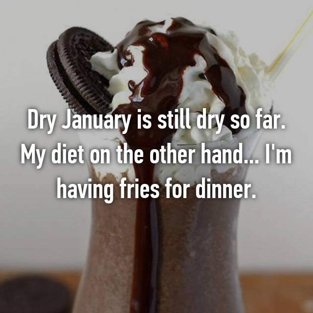 Dry January is still dry so far. My diet on the other hand... I'm having fries for dinner.