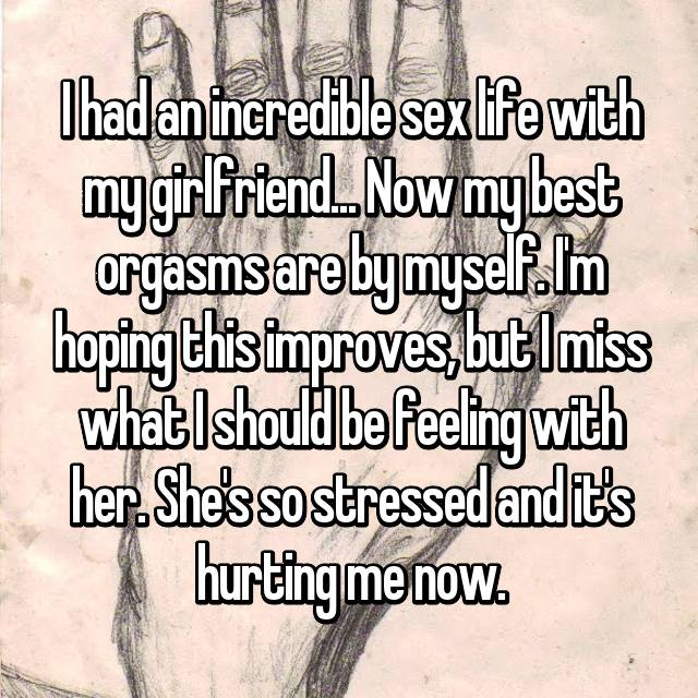I had an incredible sex life with my girlfriend... Now my best orgasms are by myself. I'm hoping this improves, but I miss what I should be feeling with her. She's so stressed and it's hurting me now.