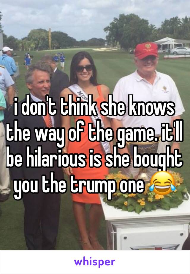 i don't think she knows the way of the game. it'll be hilarious is she bought you the trump one 😂