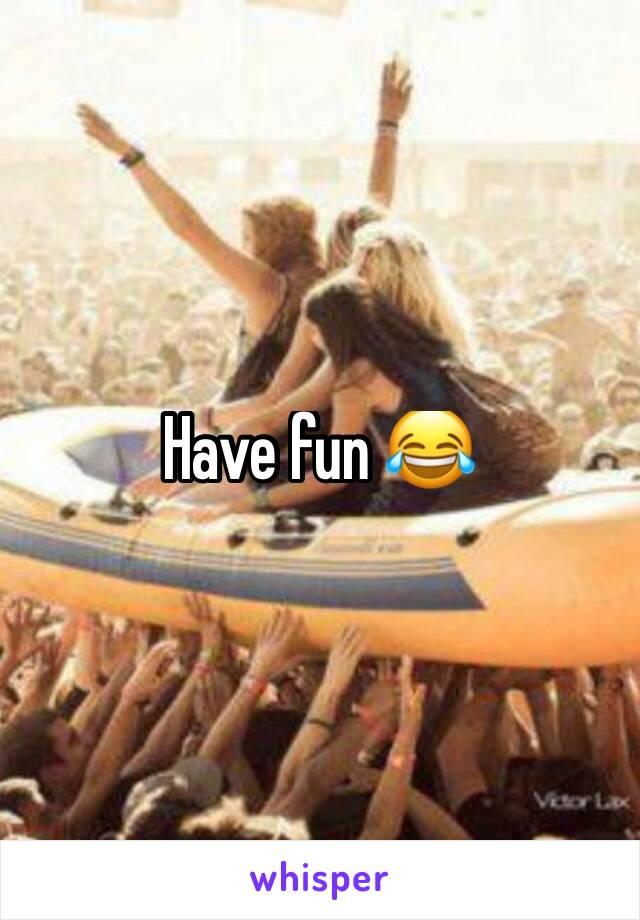Have fun 😂