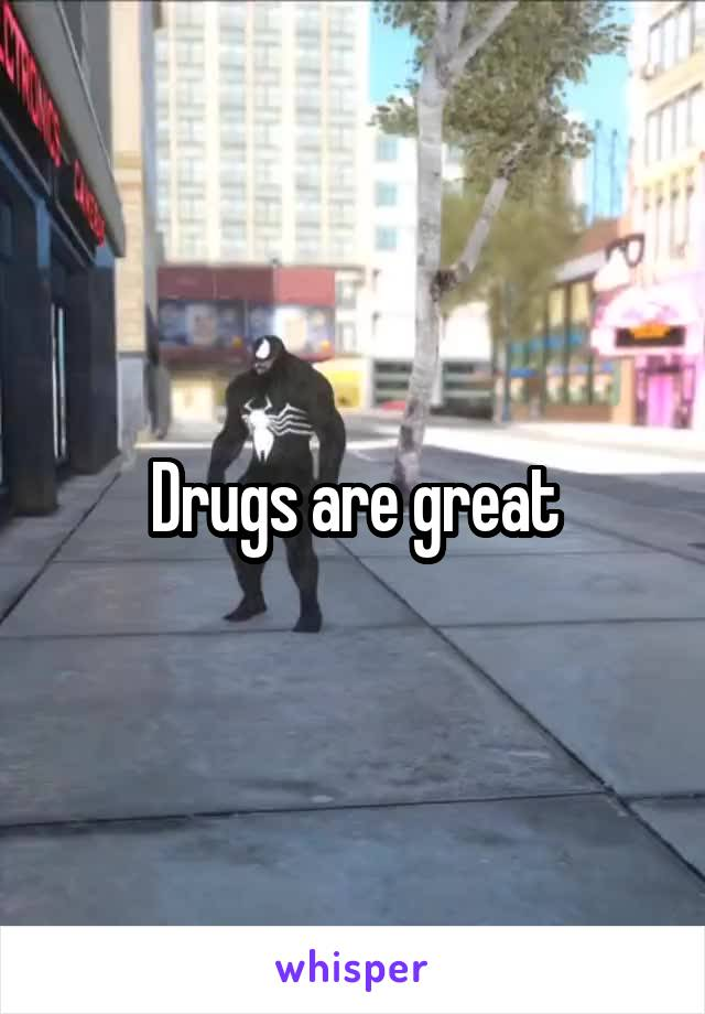Drugs are great