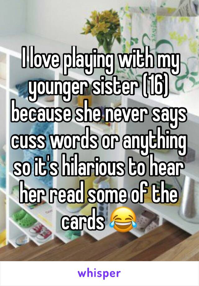 I love playing with my younger sister (16) because she never says cuss words or anything so it's hilarious to hear her read some of the cards 😂