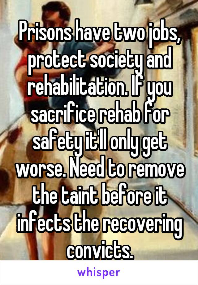 Prisons have two jobs, protect society and rehabilitation. If you sacrifice rehab for safety it'll only get worse. Need to remove the taint before it infects the recovering convicts.