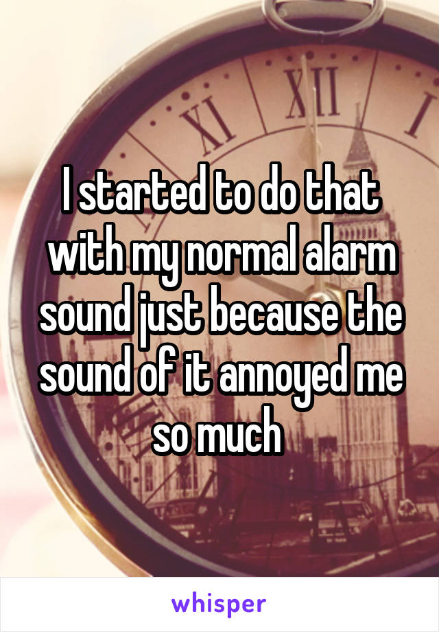 I started to do that with my normal alarm sound just because the sound of it annoyed me so much
