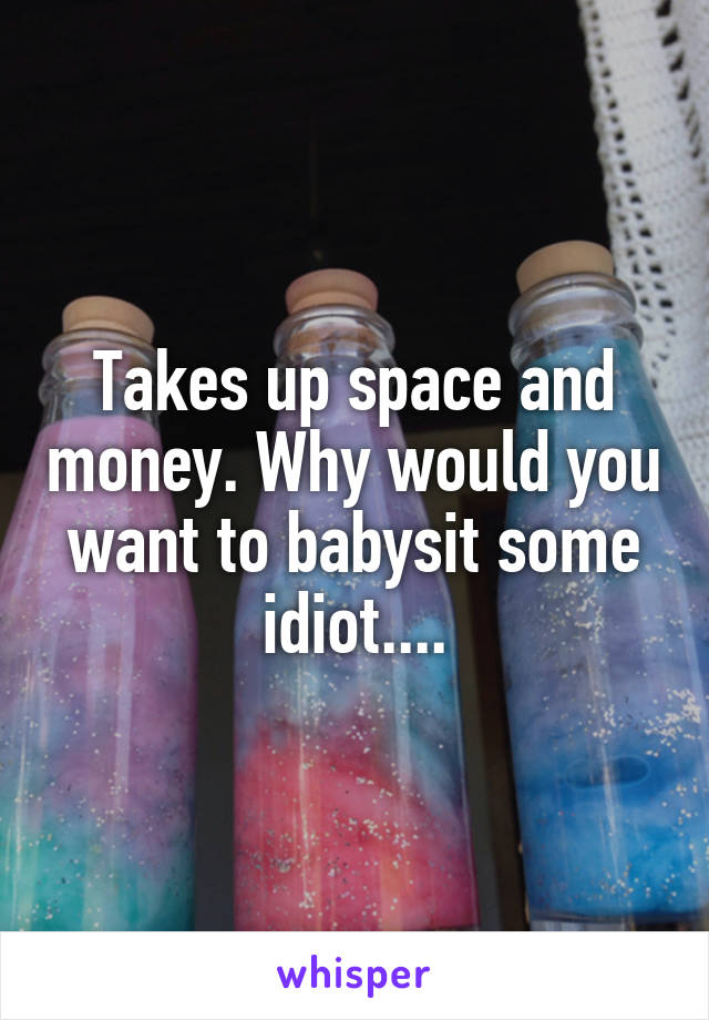 Takes up space and money. Why would you want to babysit some idiot....