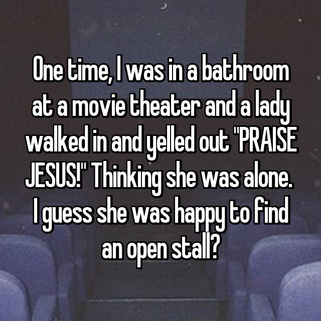 "One time, I was in a bathroom at a movie theater and a lady walked in and yelled out ""PRAISE JESUS!"" Thinking she was alone.  I guess she was happy to find an open stall?"