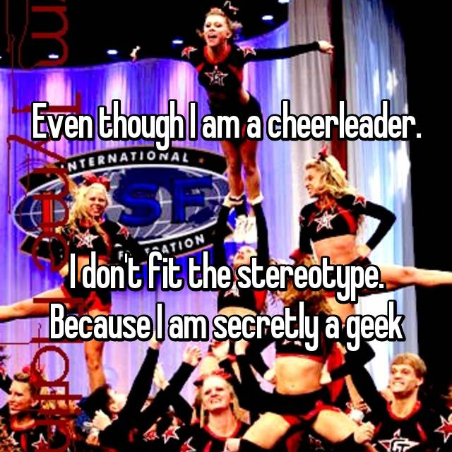 Even though I am a cheerleader.   I don't fit the stereotype. Because I am secretly a geek