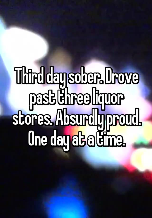 Third day sober. Drove past three liquor stores. Absurdly proud. One day at a time.