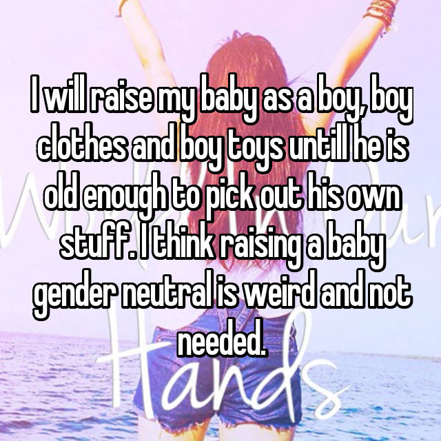 I will raise my baby as a boy, boy clothes and boy toys untill he is old enough to pick out his own stuff. I think raising a baby gender neutral is weird and not needed.