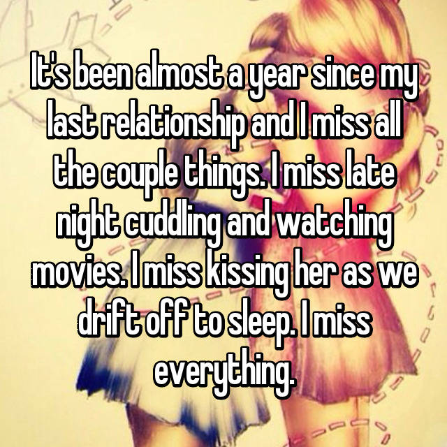 It's been almost a year since my last relationship and I miss all the couple things. I miss late night cuddling and watching movies. I miss kissing her as we drift off to sleep. I miss everything.