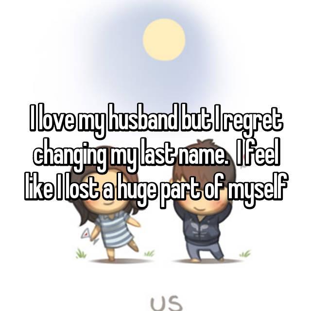 I love my husband but I regret changing my last name.  I feel like I lost a huge part of myself