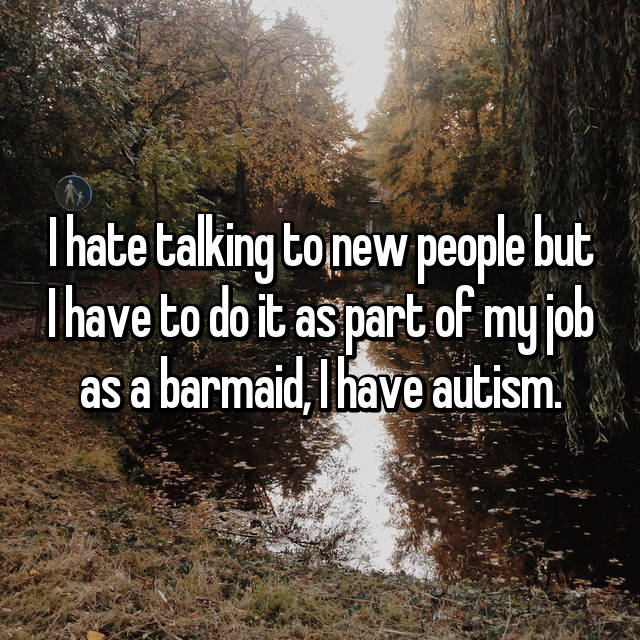 I hate talking to new people but I have to do it as part of my job as a barmaid, I have autism.