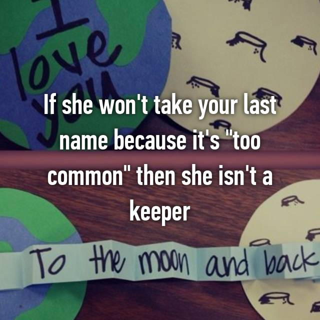 "If she won't take your last name because it's ""too common"" then she isn't a keeper 🙄😌"