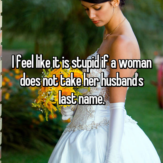 I feel like it is stupid if a woman does not take her husband's last name.