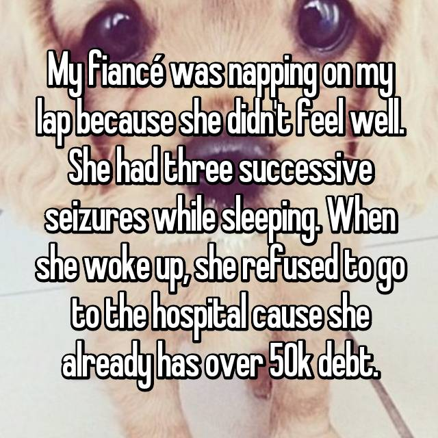 My fiancé was napping on my lap because she didn't feel well. She had three successive seizures while sleeping. When she woke up, she refused to go to the hospital cause she already has over 50k debt.