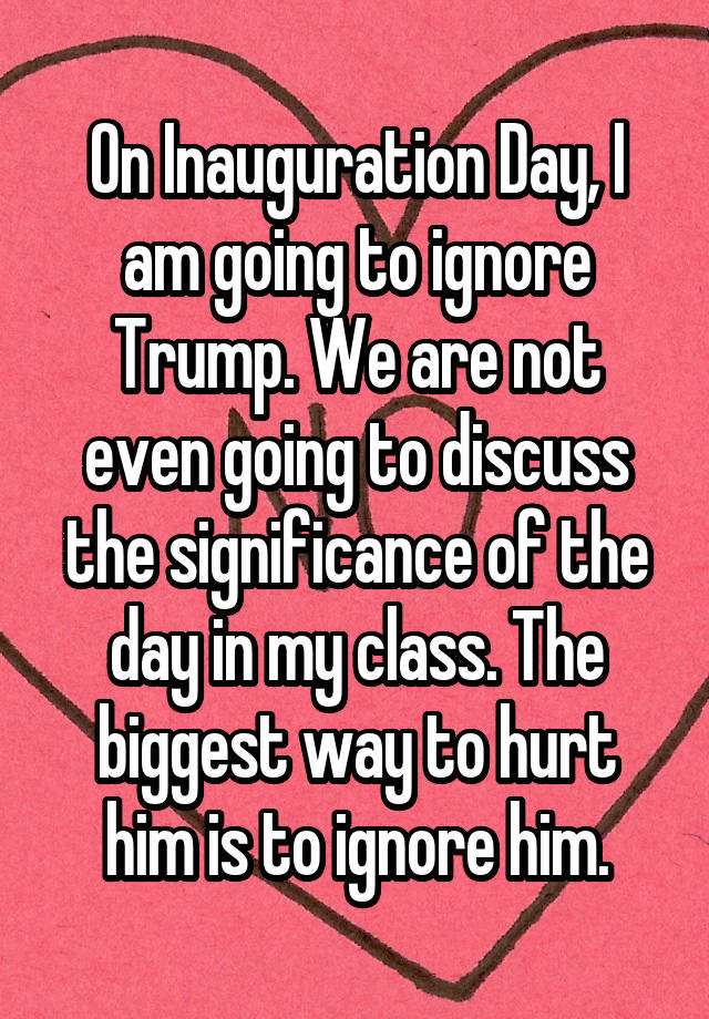On Inauguration Day, I am going to ignore Trump. We are not even going to discuss the significance of the day in my class. The biggest way to hurt him is to ignore him.