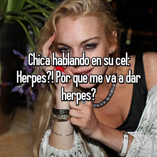 Chica hablando en su cel: Herpes?! Por que me va a dar herpes?