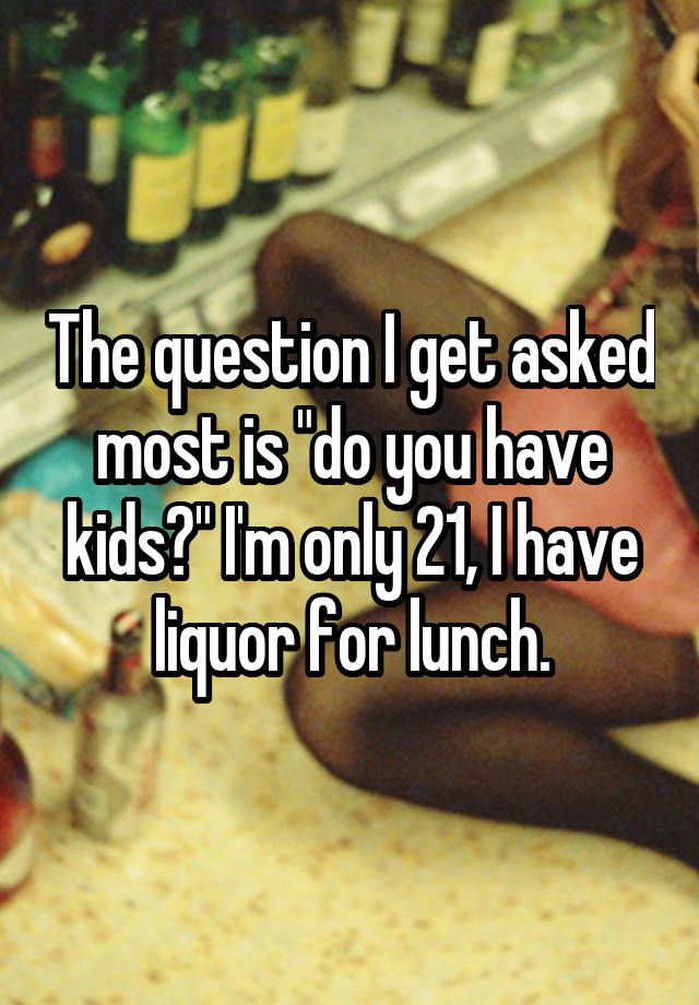 """The question I get asked most is """"do you have kids?"""" I'm only 21, I have liquor for lunch."""