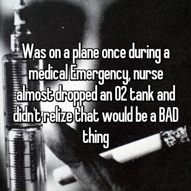 Was on a plane once during a medical Emergency, nurse almost dropped an O2 tank and didn't relize that would be a BAD thing