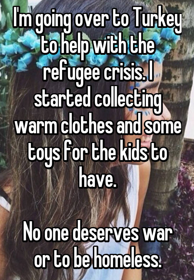I'm going over to Turkey to help with the refugee crisis. I started collecting warm clothes and some toys for the kids to have.  No one deserves war or to be homeless.
