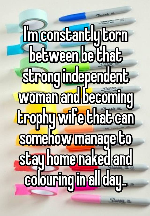I'm constantly torn between be that strong independent woman and becoming trophy wife that can somehow manage to stay home naked and colouring in all day..
