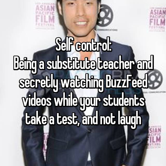 Self control: Being a substitute teacher and secretly watching BuzzFeed videos while your students take a test, and not laugh
