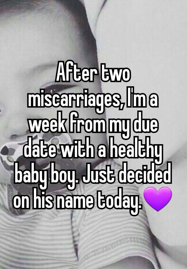 After two miscarriages, I'm a week from my due date with a healthy baby boy. Just decided on his name today.💜