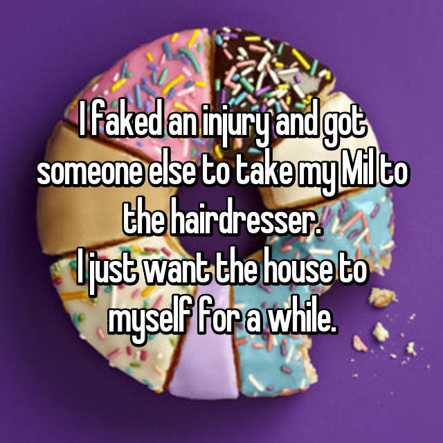 I faked an injury and got someone else to take my Mil to the hairdresser. I just want the house to myself for a while.