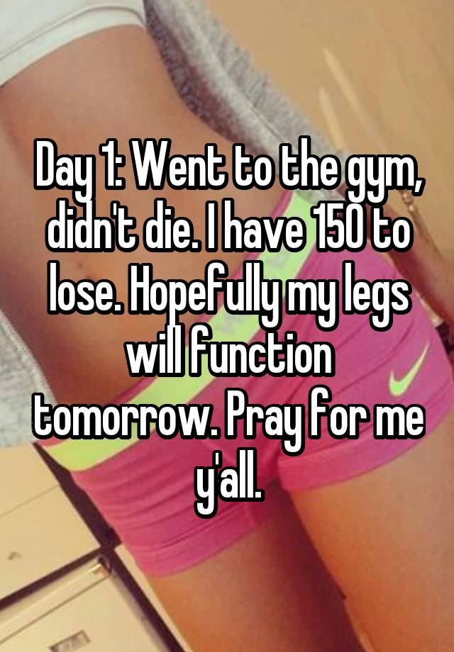 Day 1: Went to the gym, didn't die. I have 150 to lose. Hopefully my legs will function tomorrow. Pray for me y'all.