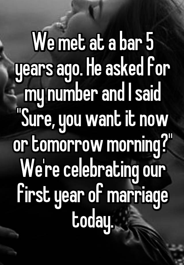 """We met at a bar 5 years ago. He asked for my number and I said """"Sure, you want it now or tomorrow morning?"""" We're celebrating our first year of marriage today."""
