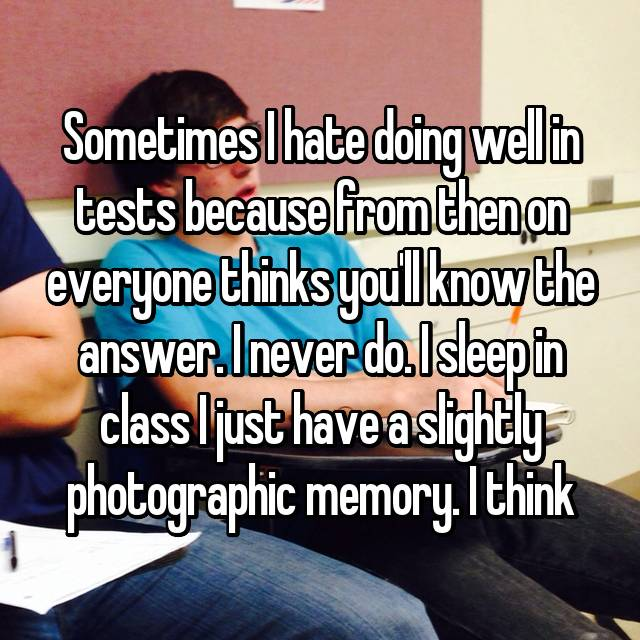 Sometimes I hate doing well in tests because from then on everyone thinks you'll know the answer. I never do. I sleep in class I just have a slightly photographic memory. I think