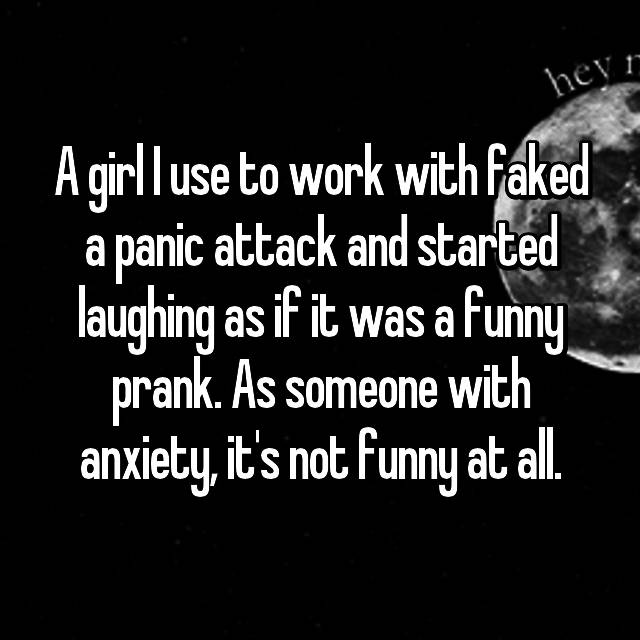 A girl I use to work with faked a panic attack and started laughing as if it was a funny prank. As someone with anxiety, it's not funny at all.
