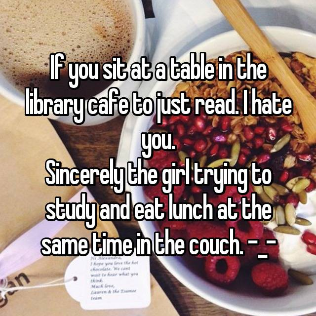 If you sit at a table in the library cafe to just read. I hate you. Sincerely the girl trying to study and eat lunch at the same time in the couch. -_-