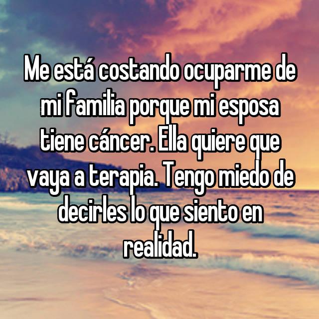 Me está costando ocuparme de mi familia porque mi esposa tiene cáncer. Ella quiere que vaya a terapia. Tengo miedo de decirles lo que siento en realidad.