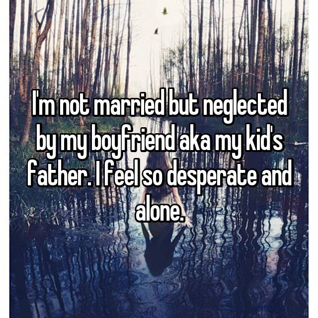 I'm not married but neglected by my boyfriend aka my kid's father. I feel so desperate and alone.