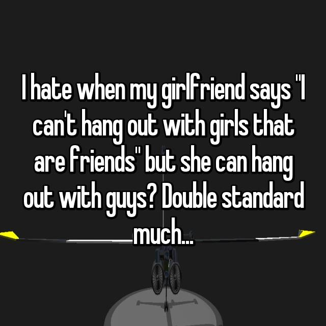 """I hate when my girlfriend says """"I can't hang out with girls that are friends"""" but she can hang out with guys? Double standard much..."""